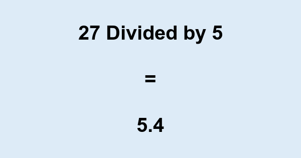 What is 27 Divided by 5? With Remainder, as Decimal, etc