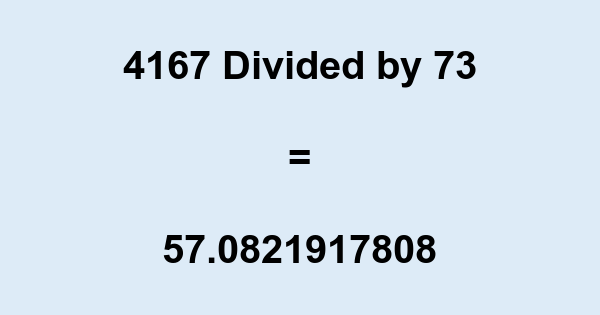 4167 Divided by 73