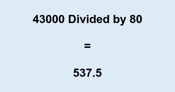 43000 Divided by 80
