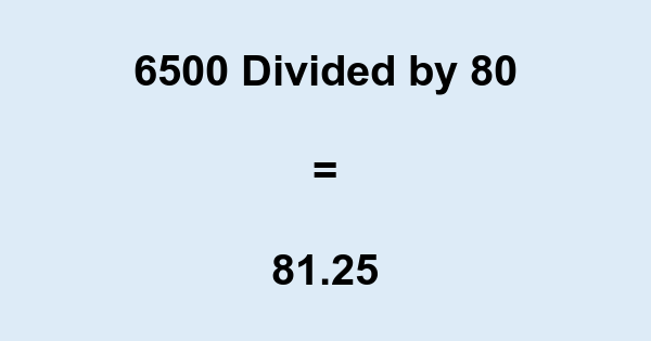 6500 Divided by 80