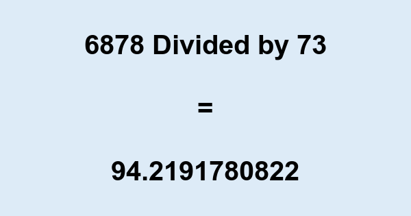 6878 Divided by 73