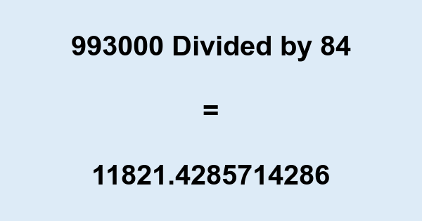 993000 Divided by 84