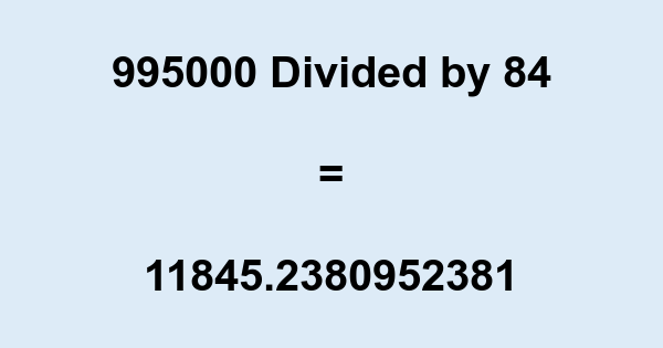 995000 Divided by 84