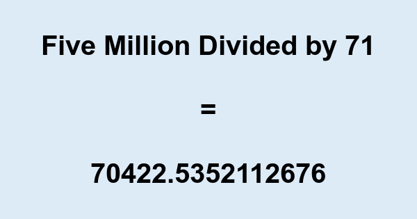 Five Million Divided by 71