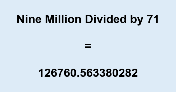 Nine Million Divided by 71