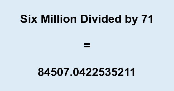 Six Million Divided by 71