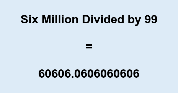 Six Million Divided by 99